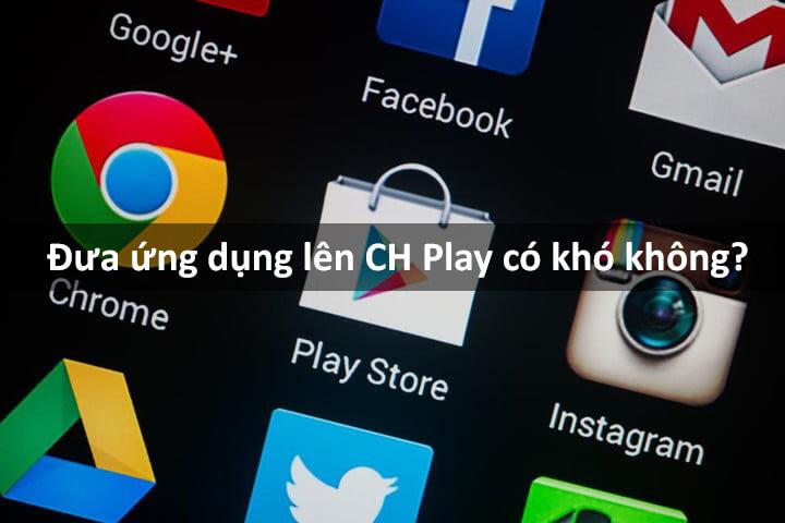 Đưa ứng dụng lên Google Play – up app lên CHPlay có khó không?